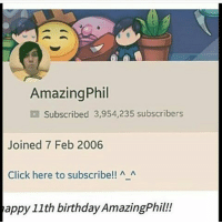 Amazing Phil  Subscribed 3,954,235 subscribers  Joined 7 Feb 2006  Click here to subscribe!! A A  tappy 11th birthday AmazingPhil! Happy 11th birthday Amazing Phil! @amazingphil