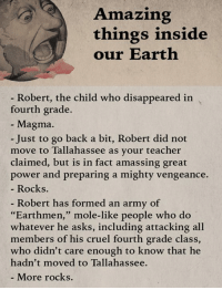 "Memes, Army, and Mole: Amazing  things inside  our Earth  Robert, the child who disappeared in  fourth grade.  Magma.  Just to go back a bit, Robert did not  move to Tallahassee as your teacher  claimed, but is in fact amassing great  power and preparing a mighty vengeance.  Rocks.  Robert has formed an army of  ""Earthmen  mole-like people who do  whatever he asks, including attacking all  members of his cruel fourth grade class  who didn't care enough to know that he  hadn't moved to Tallahassee.  More rocks. Wow, our planet is amazing.  What things inside Earth amaze you?"