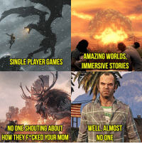 Memes, Skyrim, and Cosplay: AMAZING WORLDS  SINGLE PLAYERGAMES  IMMERSIVE STORIES  SHOUTING ABOUT  WELL ALMOST  HOW THEY FRCKED YOUR MOM  NO ONE 😂😂😂 - fallout fallout3 fallout4 falloutnv falloutnewvegas falloutmemes falloutmeme gaming gamer game games videogames eso elderscrolls skyrim bethesda cosplay cosplayer falloutcosplay vaultboy vaultdweller
