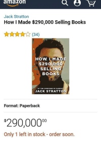 "Books, Memes, and Soon...: amazoh  Jack Stratton  How I Made $290,000 Selling Books  (34)  HOW MADE  $290,0  SELLING  BOOKS  BY THE COMPOSER OF SLEEPIF  JACK STRATTON  Format: Paperback  90,0000  Only 1 left in stock - order soon. <p>How to get rich quick via /r/memes <a href=""http://ift.tt/2BNrlhC"">http://ift.tt/2BNrlhC</a></p>"