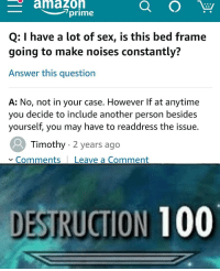 Anaconda, Sex, and Answer: amazoh  Q: I have a lot of sex, is this bed frame  going to make noises constantly?  Answer this question  A: No, not in your case. However If at anytime  you decide to include another person besides  yourself, you may have to readdress the issue.  Timothy 2 years ago  Comments Leave a Comment  DESTRUCTION 100 burrrnnnnnnnnnnn*is this tiltle long enough??*