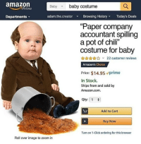 "Amazon, Click, and Halloween: amazon  Baby baby costume  Prime  Departments  adam.the.creator Browsing History Today's Deals  ""Paper company  accountant spilling  a pot of chili""  costume for baby  22 customer reviews  Amazon's Choice  Price: $14.95 vprime  In Stock.  Ships from and sold by  Amazon.com.  Qty: 1  Add to Cart  Buy Now  Turn on 1-Click ordering for this browser  Roll over image to zoom in I know what I'm being for Halloween @adam.the.creator"