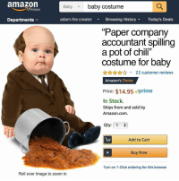 "Amazon, Click, and Memes: amazon  Baby baby costume  Prime  Departments  adam.the.creator  Browsing HistoryToday's Deals  (0  Paper company  accountant spilling  a pot of chil""  costume for baby  22 customer reviews  Amazon's Choice  Price: $14.95 prime  In Stock.  Ships from and sold by  Amazon.com.  Qty: 1  Add to Cart  Buy Now  Turn on 1-Click ordering for this browser  Roll over image to zoom in Post 1309: please say they have this for adults - via @adam.the.creator"
