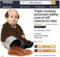 "Phone dump pt 5: amazon  Baby baby costume  Prime  Departments  adam.the.creator Browsing HistoryToday's Deals  ""Paper company  accountant spilling  a pot of chili""  costume for baby  AnnA22 customer reviews  Amazon's Choice  Price: $14.95 vprime  In Stock.  Ships from and sold by  Amazon.com.  Qty: 1  Add to Cart  Buy Now  Turn on 1-Click ordering for this browser Phone dump pt 5"