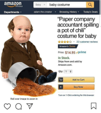 "Amazon, Click, and Zoom: amazon  Baby baby costume  Prime  Departments  adam.the.creator Browsing HistoryToday's Deals  ""Paper company  accountant spilling  a pot of chili""  costume for baby  An22 customer reviews  Amazon's Choice  Price: $14.95 vprime  In Stock.  Ships from and sold by  Amazon.com.  Oty: 1  Add to Cart  Buy Now  Turn on 1-Click ordering for this browser  Roll over image to zoom in Finally."