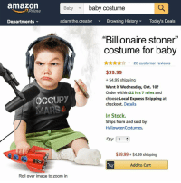 "To infinity and beyond 🚀: amazon  baby costume  Baby  Prime  Departments  adam.the.creator  Browsing HistoryToday's Deals  ""Billionaire stoner""  costume for baby  A26 customer reviews  $39.99  + $4.99 shipping  Want it Wednesday, Oct. 10?  Order within 22 hrs 7 mins and  choose Local Express Shipping at  checkout. Details  OCCUPY  In Stock.  Ships from and sold by  HalloweenCostumes.  Qty: 1  $39.99 $4.99 shipping  Add to Cart  Roll over image to zoom in To infinity and beyond 🚀"