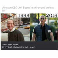 """Amazon, Books, and Jeff Bezos: Amazon CEO Jeff Bezos has changed quite a  bit  1998  2018  1998: """"I sell books.""""  2017: """"I sell whatever the fuck I want."""" He went from thin Wiesel to Vin Diesel"""