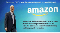 Amazon, Jeff Bezos, and Money: Amazon CEO Jeff Bezos net worth is 160 Billion$  amazon  When the world's wealthiest man is bald,  that is absolute proof that there is no  cure for baldness, so dont waste money  on Hair growth remedies Save your money