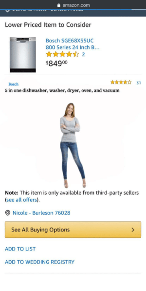 Found it on Amazon: amazon.com  Lower Priced Item to Consider  Bosch SGE68X55UC  800 Series 24 Inch B...  ****☆ 2  $84900  31  Bosch  5 in one dishwasher, washer, dryer, oven, and vacuum  Note: This item is only available from third-party sellers  (see all offers).  O Nicole - Burleson 76028  See All Buying Options  <>  ADD TO LIST  ADD TO WEDDING REGISTRY Found it on Amazon