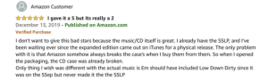 So is it a five star or 2 star Eminem album: Amazon Customer  ***** I gave it a 5 but its really a 2  December 13, 2019 - Published on Amazon.com  Verified Purchase  I don't want to give this bad stars because the music/CD itself is great. I already have the SSLP, and I've  been waiting ever since the expanded edition came out on iTunes for a physical release. The only problem  with it is that Amazon somehow always breaks the case's when I buy them from them. So when I opened  the packaging, the CD case was already broken.  Only thing I wish was different with the actual music is Em should have included Low Down Dirty since it  was on the SSep but never made it the the SSLP So is it a five star or 2 star Eminem album