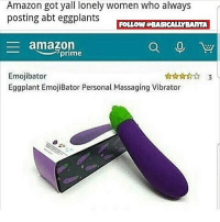 Amazon, Amazon Prime, and Emoji: Amazon got yall lonely women who always  posting abt eggplants イ TR  FOLLOW GBASICALLYBAITA  amazon  prime  Emojibator  Eggplant EmojiBator Personal assaging Vibrator 🍆🍆🍆🍆🍆🍆is my 2nd frequently used emoji