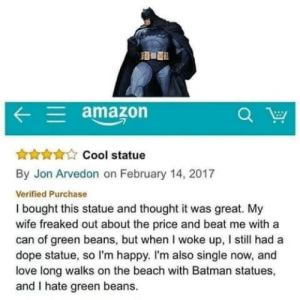 Amazon, Batman, and Dope: amazon  HACool statue  By Jon Arvedon on February 14, 2017  Verified Purchase  I bought this statue and thought it was great. My  wife freaked out about the price and beat me with a  can of green beans, but when I woke up, I still had a  dope statue, so I'm happy. I'm also single now, and  love long walks on the beach with Batman statues,  and I hate green beans. Be more like Jon