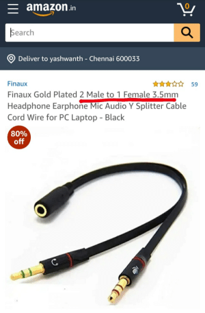 Amazon has big PP: = amazon.in  Search  Deliver to yashwanth - Chennai 600033  ***☆☆ 59  Finaux  Finaux Gold Plated 2 Male to 1 Female 3.5mm  Headphone Earphone Mic Audio Y Splitter Cable  Cord Wire for PC Laptop - Black  80%  off Amazon has big PP