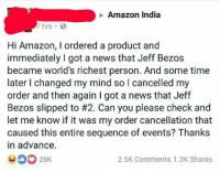 Amazon, Jeff Bezos, and Memes: Amazon India  7 hrs  Hi Amazon, I ordered a product and  immediately I got a news that Jeff Bezos  became world's richest person. And some time  later I changed my mind so I cancelled my  order and then again I got a news that Jeff  Bezos slipped to #2. Can you please check and  let me know if it was my order cancellation that  caused this entire sequence of events? Thanks  in advance  26K  2.5K Comments 1.3K Shares 15 Amazon Memes That'll Cover All Your Bezos #AmazonMemes #JeffBezos #LaborDay #FunnyMemes