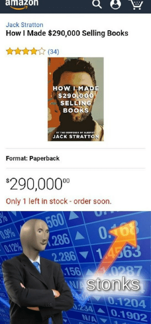 Amazon, Books, and Soon...: amazon  Jack Stratton  How I Made $290,000 Selling Books  (34)  HOW IMADE  $290,000  SELLING  BOOKS  JACK STRATTON  Format: Paperback  $290,0000  Only 1 left in stock - order soon  560  (286 A  2.286 14563  156 0287  WAStonks  048  .9%  0.12%  A 0.1204  0.234  0.1902  NA srsfunny:  Stonks 100!!