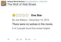 Amazon, The Wolf of Wall Street, and Movie: Amazon Movie Reviews AmznMovieRevws 16 Dec 2014  The Wolf of Wall Street.  One Star  By Joe Watson December 14, 2014  There were no wolves in the movie  0 of 3 people found this review helpful  £719K  23K me irl