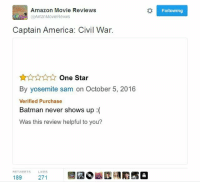 Amazon, America, and Batman: Amazon Movie Reviews  AmZnMovieRevws  Captain America: Civil War.  One Star  By yosemite sam on October 5, 2016  Verified Purchase  Batman never shows up  Was this review helpful to you?  RETWEETS LIKES  189  271  Following