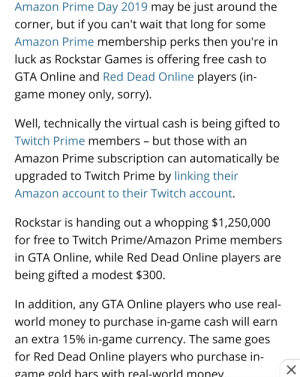 """Amazon, Amazon Prime, and Money: Amazon Prime Day 2019 may be just around the  corner, but if you can't wait that long for some  Amazon Prime membership perks then you're in  luck as Rockstar Games is offering free cash to  GTA Online and Red Dead Online players (in  game money only, sorry).  Well, technically the virtual cash is being gifted to  Twitch Prime members - but those with an  Amazon Prime subscription can automatically be  upgraded to Twitch Prime by linking their  Amazon account to their Twitch account.  Rockstar is handing out a whopping $1,250,000  for free to Twitch Prime/Amazon Prime members  in GTA Online, while Red Dead Online players are  being gifted a modest $300  In addition, any GTA Online players who use real-  world money to purchase in-game cash will earn  an extra 15% in-game currency. The same goes  for Red Dead Online players who purchase in-  X  game gold bars with real-world monev """"whopping"""""""