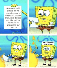 Amazon, Jeff Bezos, and Memes: Amazon should  donate the full  operating cost of  Wikipedia because  their Alexa devices  rely fully on their  device for its  answers to our  questions.  AMAZON CEO  JEFF BEZOS The truth about this Wikipedia donation memes