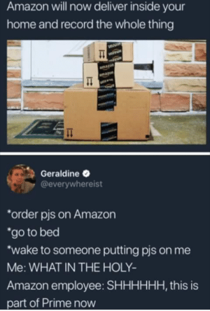 Amazon, Amazon Prime, and Home: Amazon will now deliver inside your  home and record the whole thing  Geraldine  @everywhereist  order pis on Amazon  go to bed  wake to someone putting pis on me  Me: WHAT IN THE HOLY-  Amazon employee: SHHHHHH, this is  part of Prime now Amazon Prime = Trillion $ Service
