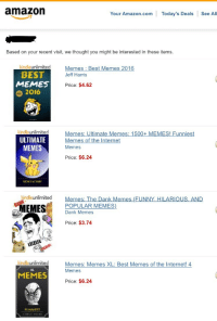 me irl: amazon  Your Amazon.com Today's Deals  See All  Based on your recent visit, we thought you might be interested in these items  unlimited  Memes Best Memes 2016  BEST  Jeff Harris  MEMES  Price: $4.62  2016  e kindle unlimited  Memes: Ultimate Memes: 1500+ MEMES! Funniest  ULTIMATE  Memes of the Internet  MEMES  Memes  Price: $6.24  MEME INCTORY  kindleunlimited  Memes: The Dank Memes (EUNNY HILARIOUS, AND  EMES  POPULAR MEMES)  Dank Memes  Price: $3.74  kindle unlimited  Memes: Memes XL: Best Memes of the Internet! 4  Memes  MEMES  Price: $6.24  FUNNIEST me irl
