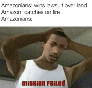 Mission failed, get 'em next time: Amazonians: wins lawsuit over land  Amazon: catches on fire  Amazonians:  mission FaiLed Mission failed, get 'em next time