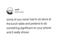 Being Alone, Phone, and Never: amb  @ttouyas  some of you never had to sit alone at  the lunch table and pretend to do  something significant on your phone  and it really shows Me irl