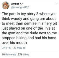 Dude, Gym, and Toy Story: Amber AA  @breadgurl420  The part in toy story 3 where you  think woody and gang are about  to meet their demise in a fiery pit  just played on one of the TVs at  the gym and the dude next to me  stopped biking and had his hand  over his mouth  9:44 PM 23 May 18  48 Retweets 276 Likes me irl
