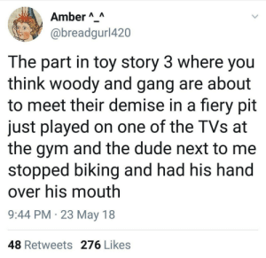 Dank, Dude, and Gym: Amber AA  @breadgurl420  The part in toy story 3 where you  think woody and gang are about  to meet their demise in a fiery pit  just played on one of the TVs at  the gym and the dude next to me  stopped biking and had his hand  over his mouth  9:44 PM 23 May 18  48 Retweets 276 Likes me irl by RedditYankee FOLLOW HERE 4 MORE MEMES.