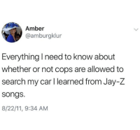 Jay, Jay Z, and Search: Amber  @amburgklur  Everything Ineed to know about  whether or not cops are allowed to  search my car I learned from Jay-Z  songs  8/22/11, 9:34 AM