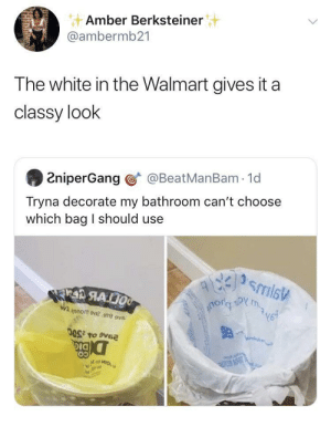 Trash, Walmart, and White: Amber Berksteiner  @ambermb21  The white in the Walmart gives it a  classy look  @BeatManBam 1d  2niperGang  Tryna decorate my bathroom can't choose  which bag I should use  smis  m  RAO  V3ynrn o2.emit ov  DIG  Mot HIO We got classy trash bags up in here