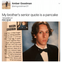 Memes, Heat, and Sugar: Amber Goodman  @amgoodman31  My brother's senior quote is a pancake  Featured @will ent  recipe  MASON  GOODMAN  1 cup flour. 2 tbsp sugar.  2 1/2 tsp baking powder.  milk. 1 large egg. In bowl,  whisk together flour,  sugar, baking powder,  and salt. And milk and  egg and stir until flour is  moistened. Heat oil in  skillet over medium heat.  Pour batter into desired  size until lightly browned.  Flip, and repeat on  opposite side. Serve with  syrup and enjoy! 😂lol