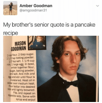 Memes, Heat, and Sugar: Amber Goodman  @amgoodman31  My brother's senior quote is a pancake  recipe  MASON  GOODMAN  1 cup flour. 2 tbsp sugar.  21/2 tsp baking powder.  milk. 1 large egg. In bowl,  whisk together flour,  sugar, baking powder,  and salt. And milk and  egg and stir until flour is  moistened. Heat oil in  skillet over medium heat.  Pour batter into desired  size until lightly browned.  Flip, and repeat on  opposite side. Serve with  syrup and enjoy! Follow @kalesalad!!!