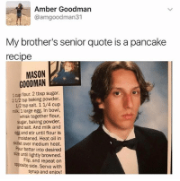 skillet: Amber Goodman  @amgoodman31  My brother's senior quote is a pancake  recipe  MASON  GOODMAN  1 cup flour. 2 tbsp sugar.  21/2 tsp baking powder.  12 tsp salt. 1 1/4 cup  milk. 1 large egg. In bowl,  whisk together flour,  sugar, baking powder,  and salt. And milk and  egg and stir until flour is  moistened. Heat oil in  skillet over medium heat.  Pour batter into desired  size until lightly browned.  Flip, and repeat on  opposite side. Serve with  syrup and enioy!