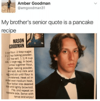 Follow my backup @sigh: Amber Goodman  @amgoodman31  My brother's senior quote is a pancake  recipe  MASON  GOODMAN  1 cup flour. 2 tbsp sugar.  2 1/2 tsp baking powder.  12 tsp salt. 1 1/4 cup  milk. 1 large egg. In bowl,  whisk together flour,  sugar, baking powder,  and salt. And milk and  egg and stir until flour is  moistened. Heat oil in  skillet over medium heat.  Pour batter into desired  size until lightly browned.  Flip, and repeat on  opposite side. Serve with  syrup and enjoy! Follow my backup @sigh