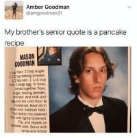 😂 Legendary: Amber Goodman  @amgoodman31  My brother's senior quote is a pancake  recipe  MASON  GOODMAN  1 cup flour. 2 tbsp sugar.  21/2 tsp baking powder.  1/2 tsp salt. 11/4 cup  milk. 1 large egg. In bowl,  whisk together flour,  sugar, baking powder,  and salt. And milk and  egg and stir until flour is  moistened. Heat oil in  skillet over medium heat.  Pour batter into desired  size until lightly browned.  Flip, and repeat on  opposite side. Serve with  syrup and eniov! 😂 Legendary