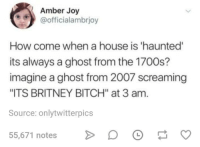 """Bitch, Ghost, and House: Amber Joy  @officialambrjoy  How come when a house is 'haunted  its always a ghost from the 1700s?  imagine a ghost from 2007 screaming  ITS BRITNEY BITCH"""" at 3 am  Source: onlytwitterpics  55,671 notesD OO"""