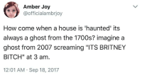 "Bitch, Future, and Gif: Amber Joy  @officialambrjoy  How come when a house is 'haunted' its  always a ghost from the 1700s? imagine a  ghost from 2007 screaming ""ITS BRITNEY  BITCH"" at 3 am  12:01 AM Sep 18, 2017 pansexualparkinsons: beyonslayed:  whitepeopletwitter: A true nightmare me:  I pity the future generations that have to deal with gen z ghosts that yell ""yeet"" everytime they move everything around the house to creep the owner out"