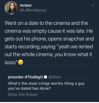 "Blackpeopletwitter, Phone, and Snapchat: Amber  @LaRondayyyy  Went on a date to the cinema and the  cinema was empty cause it was late. He  gets out his phone, opens snapchat and  starts recording,saying ""yeah we rented  out the whole cinema, you know what it  preorder #TheBigo @oloni  What's the most cringe worthy thing a guy  you've dated has done?  Show this thread <p>F L E X (via /r/BlackPeopleTwitter)</p>"