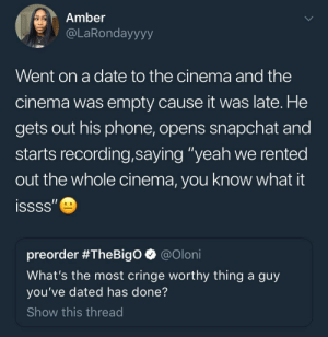 "F L E X: Amber  @LaRondayyyy  Went on a date to the cinema and the  cinema was empty cause it was late. He  gets out his phone, opens snapchat and  starts recording,saying ""yeah we rented  out the whole cinema, you know what it  preorder #TheBigo @oloni  What's the most cringe worthy thing a guy  you've dated has done?  Show this thread F L E X"
