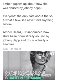 "Black Lives Matter, Chrome, and Fake: amber: [opens up about how she  was abused by johnny depp]  everyone: she only care about the $$  what a fake she never said anything  before   Amber Heard just announced how  she's been domestically abused by  johnny depp and this is actually a  headline  19:27-27 mag 16  NOWTHIS  ON THE BRIGHT SIDE, ONE  OF HOLLYWOOD'S TOP BABES  IS BACK ON THE MARKET <p><a href=""http://rightlyconcerned.tumblr.com/post/145126307446/feminismshmeminism-reperspectivity"" class=""tumblr_blog"">rightlyconcerned</a>:</p>  <blockquote><p><a class=""tumblr_blog"" href=""http://feminismshmeminism.tumblr.com/post/145107441488"">feminismshmeminism</a>:</p> <blockquote> <p><a class=""tumblr_blog"" href=""http://reperspectivity.tumblr.com/post/145107144395"">reperspectivity</a>:</p> <blockquote> <p><a class=""tumblr_blog"" href=""http://feminismshmeminism.tumblr.com/post/145106641623"">feminismshmeminism</a>:</p> <blockquote> <p><a class=""tumblr_blog"" href=""http://reperspectivity.tumblr.com/post/145105781140"">reperspectivity</a>:</p> <blockquote> <p><a class=""tumblr_blog"" href=""http://feminismshmeminism.tumblr.com/post/145105683908"">feminismshmeminism</a>:</p> <blockquote> <p><a class=""tumblr_blog"" href=""http://keyhollow.tumblr.com/post/145105572280"">keyhollow</a>:</p> <blockquote> <p><a class=""tumblr_blog"" href=""http://matilda-breeze.tumblr.com/post/145014296459"">matilda-breeze</a>:</p> <blockquote> <p>This disgusts me.</p> </blockquote> <p>There is no evidence. Damn what happened to innocent until proven guilty?</p> </blockquote> <p>It may shock you that there is a lot of evidence but you ya'll are acting like Black Lives Matter and calling it fake so idk what you want…</p> </blockquote> <p>Do you have any links? I'd like to see it.<br/></p> </blockquote> <p><figure class=""tmblr-full"" data-orig-height=""725"" data-orig-width=""809""><img src=""https://78.media.tumblr.com/dcd5c9b5047fd1e955bdeaa4075e0fc0/tumblr_inline_o7y53oTbiY1qmrrd4_540.png"" data-orig-height=""725"" data-orig-width=""809"" alt=""image""/></figure></p> <p>Tumblr wouldn't let me post my post until I logged out and back in but here's a screenshot of it, <a class=""tumblelog"" href=""https://tmblr.co/m2Wg-XsNL-fbbovt-gVABPw"">@reperspectivity</a></p> <p><a href=""http://www.dailymail.co.uk/news/article-3613134/Amber-Heard-files-domestic-violence-restraining-order-against-Johnny-Deep-submits-photo-showing-large-bruise-face-evidence.html"">Link 1</a> and<a href=""http://hollywoodlife.com/2016/05/27/amber-heard-johnny-depp-police-report-refused-to-file-domestic-violence-attack/""> Link 2</a></p> </blockquote> <p>Complicated case. Some evidence in her favour, some evidence against her. Wonder how this will turn out. </p> <p>One thing strikes me as odd though. The photograph of the broken glass. That doesn't look like glass from a champagne bottle, that type of glass is usually green.</p> <p>I'm not sure. It's suspicious that she was unwilling to make a formal complaint at the time, and a photo of a shattered picture frame and a bruise is not exactly enough to convince me of his guilt.<br/></p> </blockquote> <p>No it's actually not suspicious, despite what tumblr has drilled into your head it's not feminist of me to say that most women don't press charges a lot of the time even when they should. It may shock you to understand that it's confusing because hey, she WAS in love with him…it's hard to turn that off instantly. ONE day later she works up the courage but no ya'll are basically BLMing out the wazoo and latch onto this one very common thing enough that you think she faked everything. That's sad. </p> <p>You're believing one set of anecdotal evidence when another set proves the opposite. Then there are the witness reports, and physical evidence. Which are still in her favor. </p> <p><a href=""https://www.google.com/webhp?sourceid=chrome-instant&amp;ion=1&amp;espv=2&amp;ie=UTF-8#q=white+champagne+bottle"">I can't believe you're nitpicking on the color of the glass, but I can assure it it comes in white too</a></p> <p>Did you stop to think that if you have to nitpick the COLOR OF THE GLASS that maybe you're looking for a reason to not believe her at this point?</p> </blockquote>  <p>I believe in innocent until proven guilty.  When the evidence is presented the truth will hopefully be found.</p></blockquote>  <p>Shit, am I gonna have to stop liking Johnny Depp now? We shall see how this plays out&hellip;</p>"