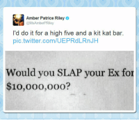 Tumblr, Twitter, and Blog: Amber Patrice Riley  @MsAmberPRiley  I'd do it for a high five and a kit kat bar.  pic.twitter.com/UEPRdLRnJH  Would you SLAP your Ex for  $10,000,ooo? epicjohndoe:  Even For Way Less Than That