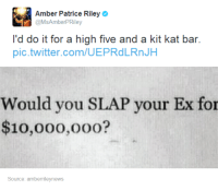 Twitter, Humans of Tumblr, and Com: Amber Patrice Riley  @MsAmberPRiley  l'd do it for a high five and a kit kat bar.  pic.twitter.com/UEPRdLRnJH  Would you SLAP your Ex for  $10,000,oo0?  Source: amberrileynews