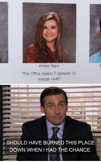 "The Office: Amber Rains  The Office, season 7, episode 19,  minute 14:45""  SHOULD HAVE BURNED THIS PLACE  DOWN WHEN I HAD THE CHANCE."
