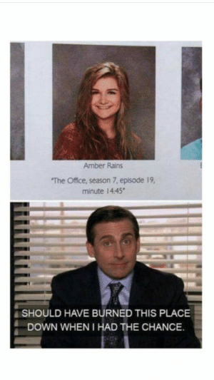 The Office, Office, and MeIRL: Amber Rains  The Office, season 7, episode 19,  minute 14:45  SHOULD HAVE BURNED THIS PLACE  DOWN WHEN I HAD THE CHANCE. Meirl