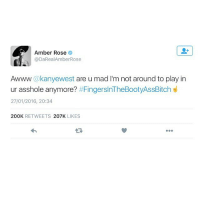 Amber Rose, FingersInTheBootyAssBitch, and Kanye: Amber Rose  @DaRealAmberRose  Awww akanyewest are u mad I'm not around to play in  d  ur asshole anymore?  #FingersInTheBootyAssBitch  27/01/2016, 20:34  200K  RETWEETS  207K  LIKES For those who don't know what's going on with Kanye 😂😂😂😂