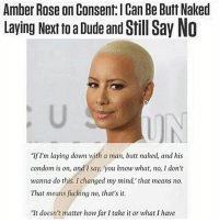 """Amber Rose on Consent l Can Be Butt Naked  Laying Next to a Dude and Still Say No  """"If I'm laying down with a man, butt naked, and his  condom is on, and I say, you know what, no, I don't  wanna do this. I changed my mind,"""" that means no.  That means fucking no, that's it.  """"It doesn't matter how far I take it or what I have Seriously please unfollow us if you disagree. No means no. Yes means yes. Consent can be revoked at ANY point in time. Coercion is not consent. Why are these still things we have to explain to people??"""