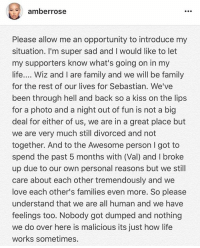 AmberRose speaks out about the photo of her kissing WizKhalifa. 👀 @amberrose @wizkhalifa WSHH: amber rose  Please allow me an opportunity to introduce my  situation. I'm super sad and l would like to let  my supporters know what's going on in my  life  Wiz and l are family and we will be family  for the rest of our lives for Sebastian. We've  been through hell and back so a kiss on the lips  for a photo and a night out of fun is not a big  deal for either of us, we are in a great place but  we are very much still divorced and not  together. And to the Awesome person l got to  spend the past 5 months with (Val) and broke  up due to our own personal reasons but we still  care about each other tremendously and we  love each other's families even more. So please  understand that we are all human and we have  feelings too. Nobody got dumped and nothing  we do over here is malicious its just how life  works sometimes. AmberRose speaks out about the photo of her kissing WizKhalifa. 👀 @amberrose @wizkhalifa WSHH