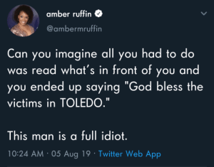 """President no read good: amber ruffin  @ambermruffin  Can you imagine all you had to do  was read what's in front of you and  you ended up saying """"God bless the  victims in TOLEDO.""""  This man is a full idiot.  10:24 AM 05 Aug 19 Twitter Web App President no read good"""