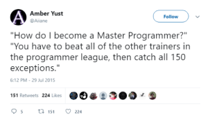 """All of The, How, and League: Amber Yust  @Aiiane  Follow  """"How do I become a Master Programmer?""""  """"You have to beat all of the other trainers in  the programmer league, then catch all 150  exceptions.""""  6:12 PM-29 Jul 2015  151 Retweets 224 Likes  95t 15 224 How do I become a Master Programmer?"""